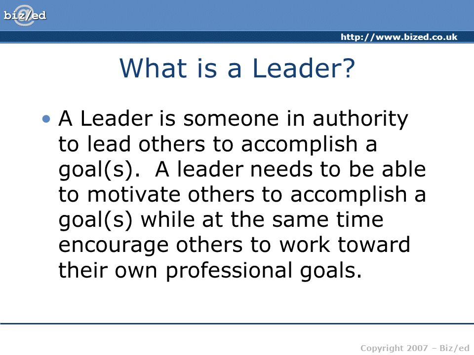 http://www.bized.co.uk Copyright 2007 – Biz/ed What is a Leader.