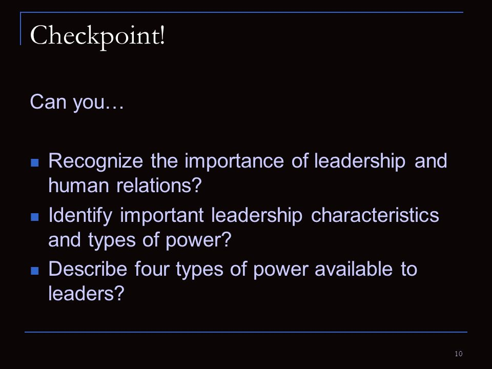 10 Checkpoint! Can you… Recognize the importance of leadership and human relations? Identify important leadership characteristics and types of power?