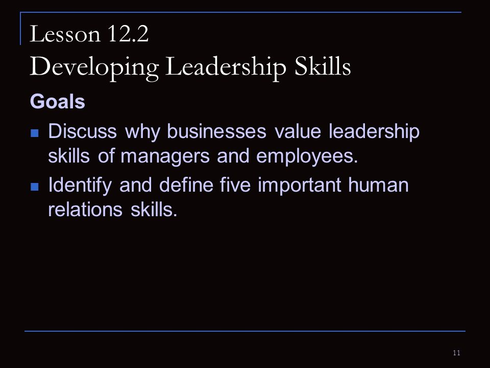 11 Lesson 12.2 Developing Leadership Skills Goals Discuss why businesses value leadership skills of managers and employees. Identify and define five i