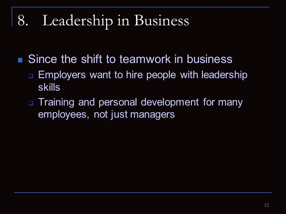 12 8.Leadership in Business Since the shift to teamwork in business  Employers want to hire people with leadership skills  Training and personal dev