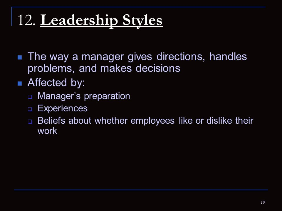 19 12. Leadership Styles The way a manager gives directions, handles problems, and makes decisions Affected by:  Manager's preparation  Experiences