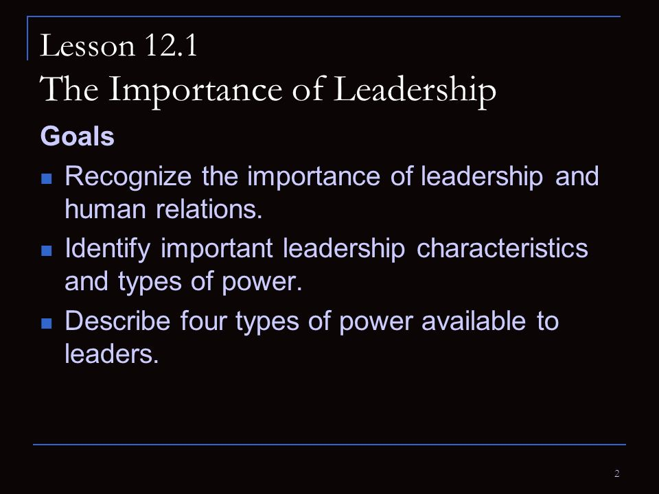 2 Lesson 12.1 The Importance of Leadership Goals Recognize the importance of leadership and human relations. Identify important leadership characteris