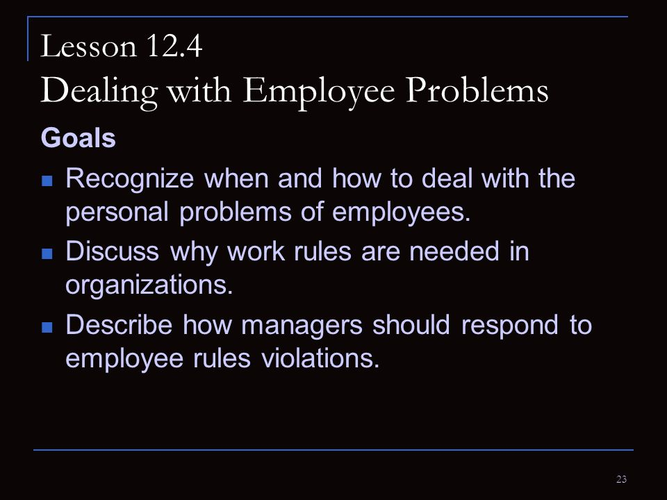 23 Lesson 12.4 Dealing with Employee Problems Goals Recognize when and how to deal with the personal problems of employees. Discuss why work rules are