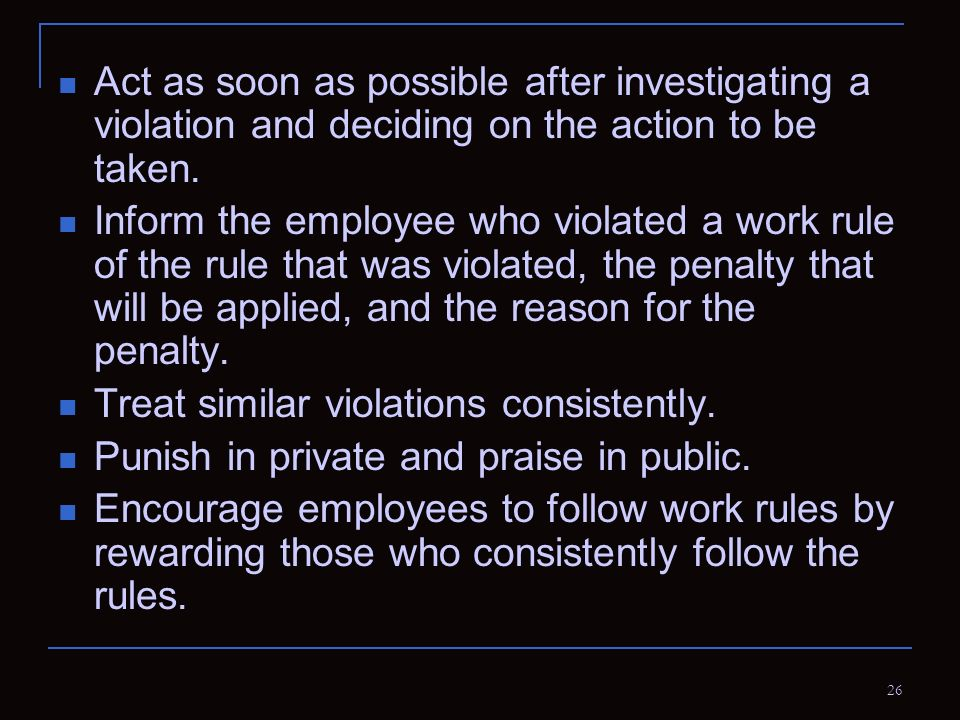 26 Act as soon as possible after investigating a violation and deciding on the action to be taken. Inform the employee who violated a work rule of the