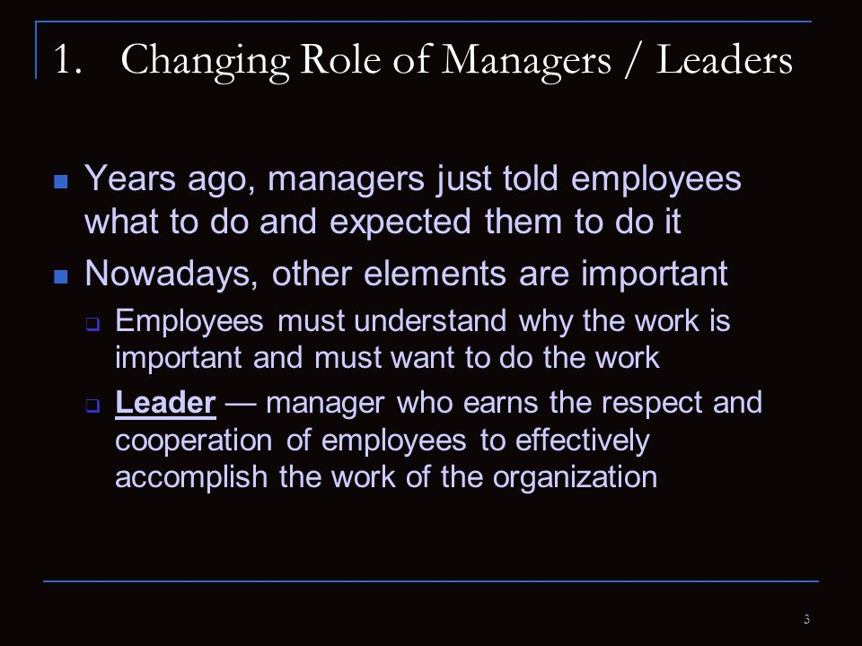 3 1.Changing Role of Managers / Leaders Years ago, managers just told employees what to do and expected them to do it Nowadays, other elements are imp