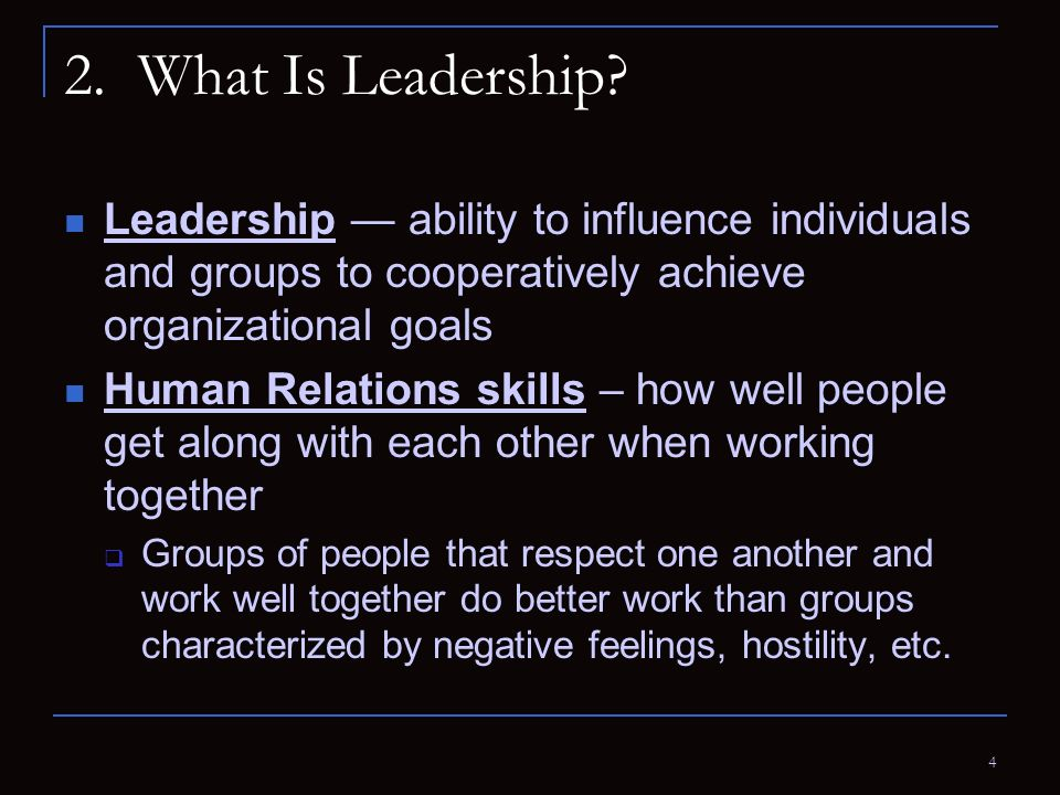 4 2. What Is Leadership? Leadership — ability to influence individuals and groups to cooperatively achieve organizational goals Human Relations skills