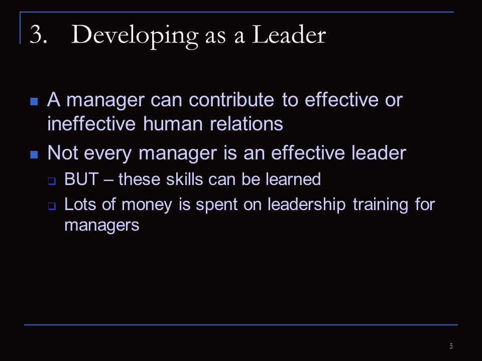 5 3.Developing as a Leader A manager can contribute to effective or ineffective human relations Not every manager is an effective leader  BUT – these