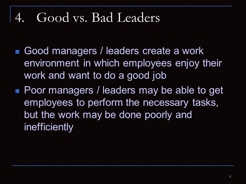 6 4.Good vs. Bad Leaders Good managers / leaders create a work environment in which employees enjoy their work and want to do a good job Poor managers