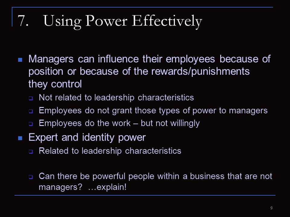 9 7.Using Power Effectively Managers can influence their employees because of position or because of the rewards/punishments they control  Not relate