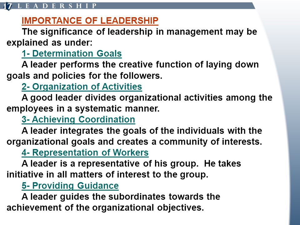 IMPORTANCE OF LEADERSHIP The significance of leadership in management may be explained as under: 1- Determination Goals A leader performs the creative