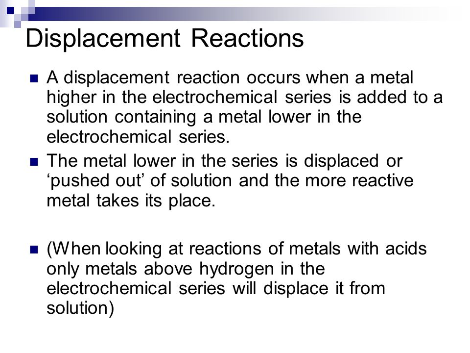 Displacement Reactions A displacement reaction occurs when a metal higher in the electrochemical series is added to a solution containing a metal lower in the electrochemical series.