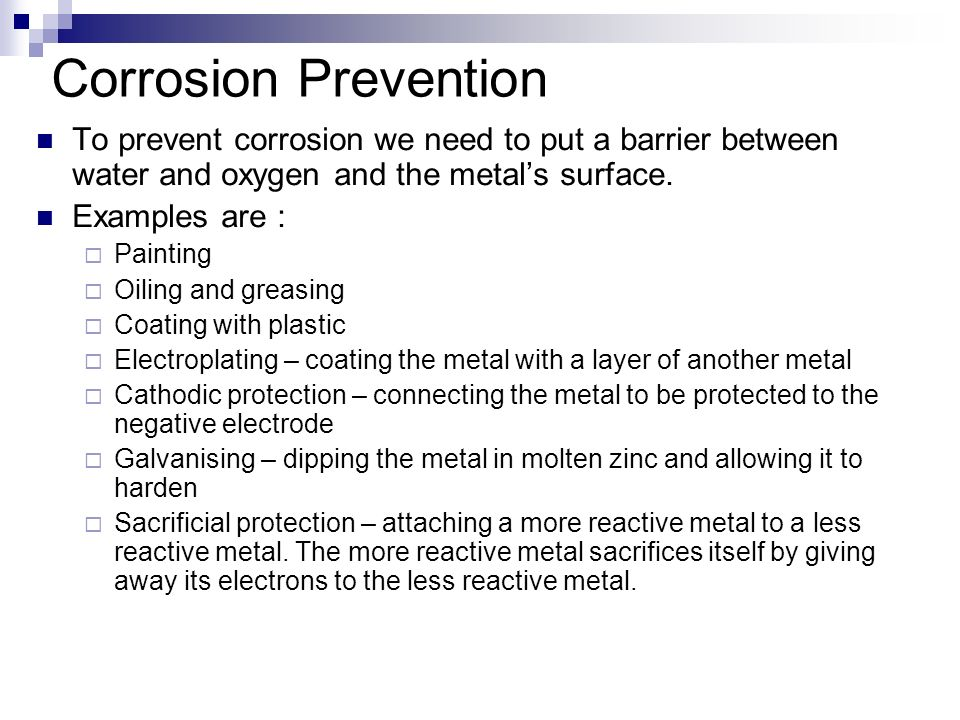 Corrosion Prevention To prevent corrosion we need to put a barrier between water and oxygen and the metal's surface.