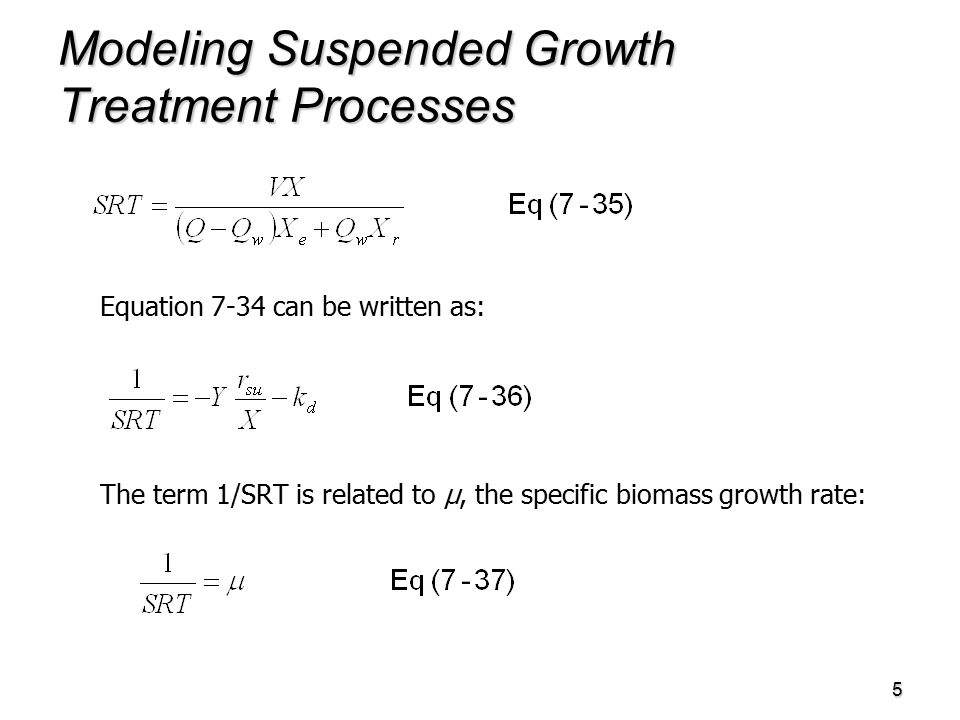 5 Modeling Suspended Growth Treatment Processes Equation 7-34 can be written as: The term 1/SRT is related to µ, the specific biomass growth rate: