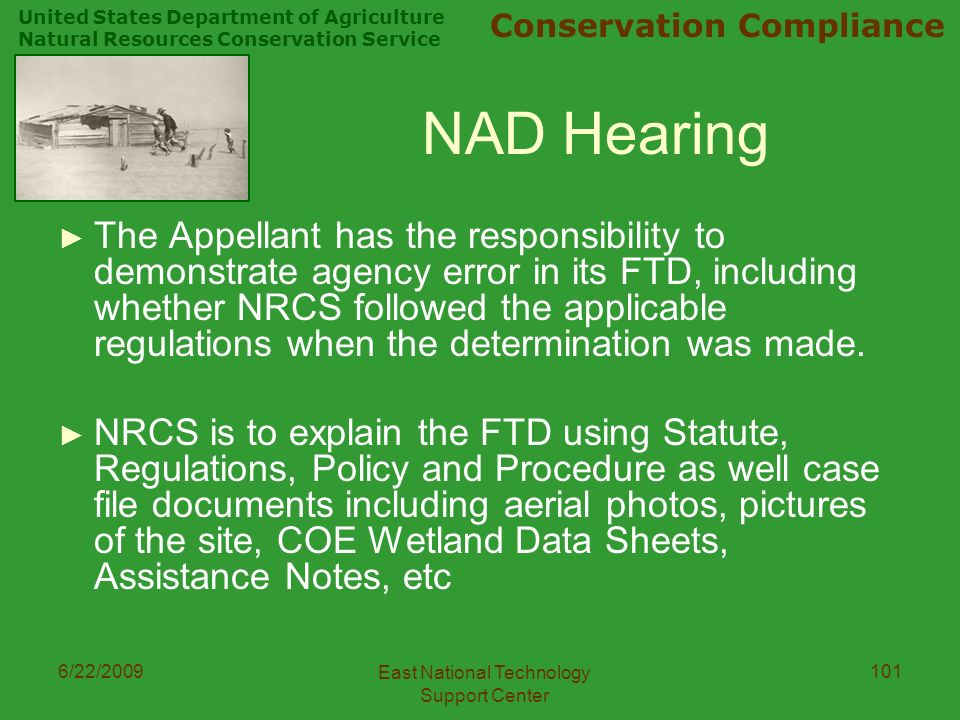 United States Department of Agriculture Natural Resources Conservation Service Conservation Compliance 6/22/2009 East National Technology Support Center 101 NAD Hearing ► The Appellant has the responsibility to demonstrate agency error in its FTD, including whether NRCS followed the applicable regulations when the determination was made.