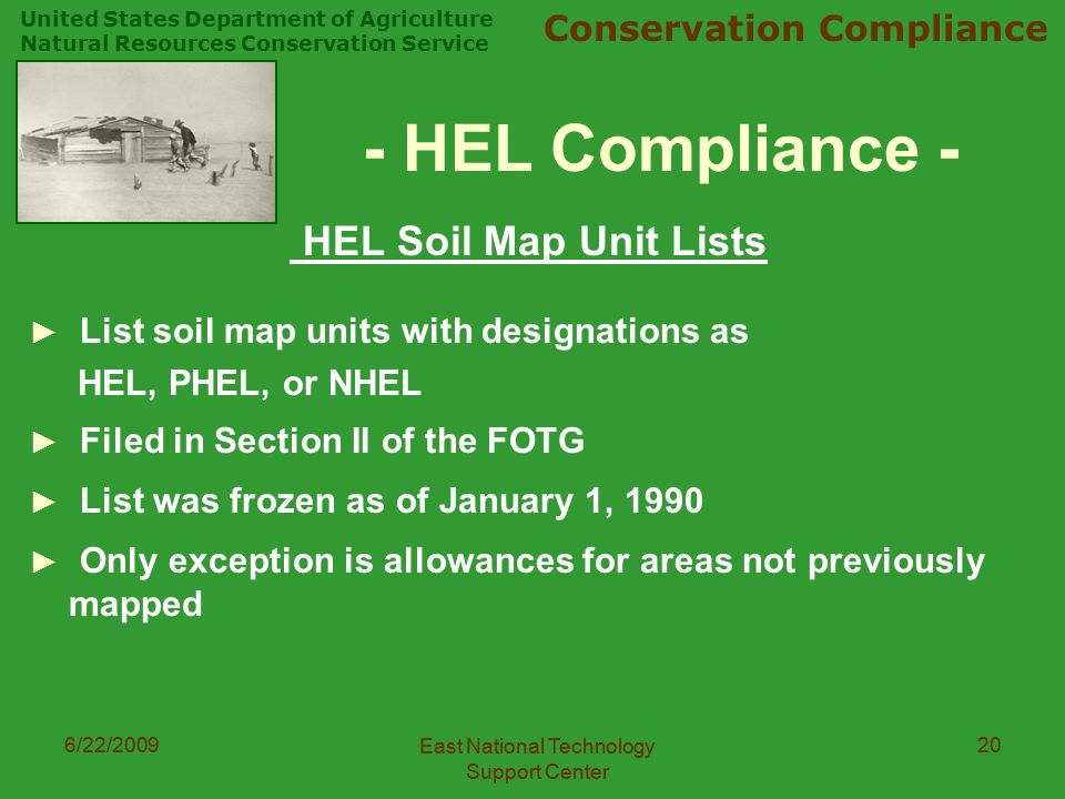 United States Department of Agriculture Natural Resources Conservation Service Conservation Compliance 6/22/2009 East National Technology Support Center 206/22/2009 East National Technology Support Center 20 - HEL Compliance - HEL Soil Map Unit Lists ► List soil map units with designations as HEL, PHEL, or NHEL ► Filed in Section II of the FOTG ► List was frozen as of January 1, 1990 ► Only exception is allowances for areas not previously mapped