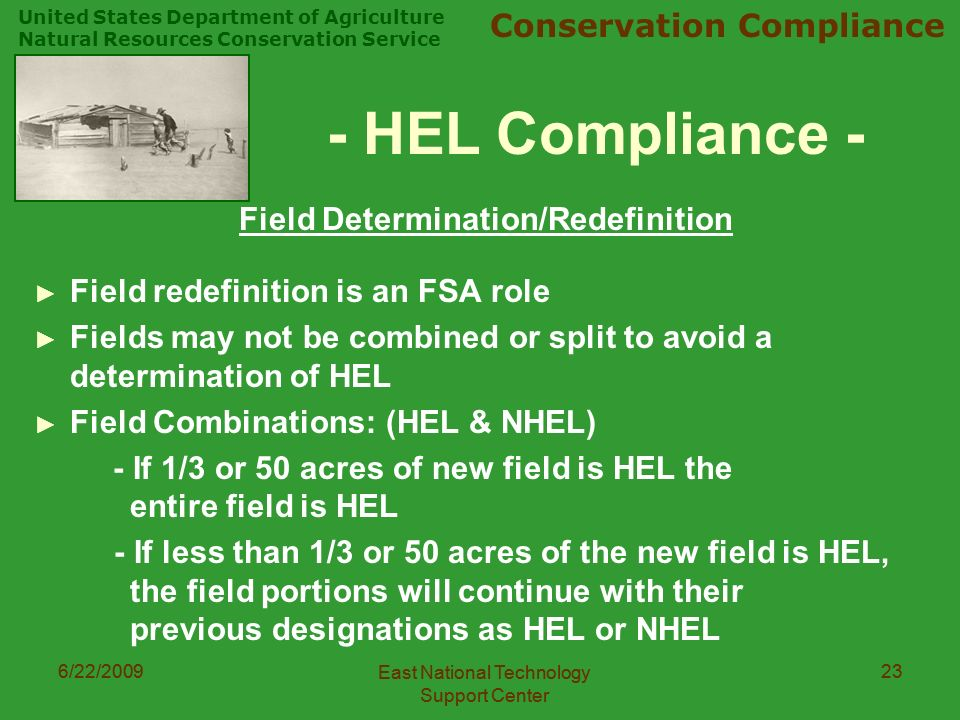 United States Department of Agriculture Natural Resources Conservation Service Conservation Compliance 6/22/2009 East National Technology Support Center 236/22/2009 East National Technology Support Center 23 - HEL Compliance - Field Determination/Redefinition ► Field redefinition is an FSA role ► Fields may not be combined or split to avoid a determination of HEL ► Field Combinations: (HEL & NHEL) - If 1/3 or 50 acres of new field is HEL the entire field is HEL - If less than 1/3 or 50 acres of the new field is HEL, the field portions will continue with their previous designations as HEL or NHEL