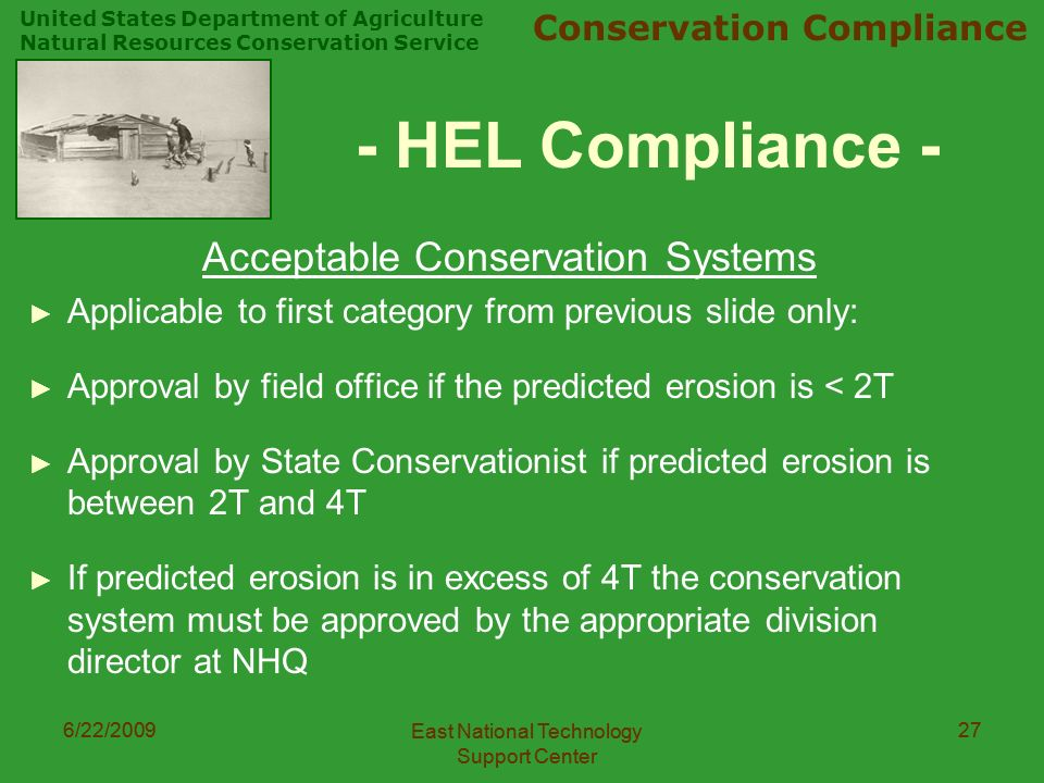 United States Department of Agriculture Natural Resources Conservation Service Conservation Compliance 6/22/2009 East National Technology Support Center 276/22/2009 East National Technology Support Center 27 - HEL Compliance - Acceptable Conservation Systems ► Applicable to first category from previous slide only: ► Approval by field office if the predicted erosion is < 2T ► Approval by State Conservationist if predicted erosion is between 2T and 4T ► If predicted erosion is in excess of 4T the conservation system must be approved by the appropriate division director at NHQ