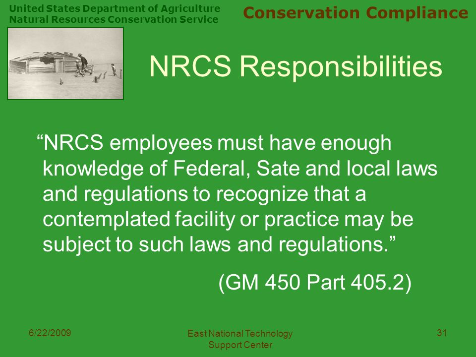 United States Department of Agriculture Natural Resources Conservation Service Conservation Compliance 6/22/2009 East National Technology Support Center 31 NRCS Responsibilities NRCS employees must have enough knowledge of Federal, Sate and local laws and regulations to recognize that a contemplated facility or practice may be subject to such laws and regulations. (GM 450 Part 405.2)