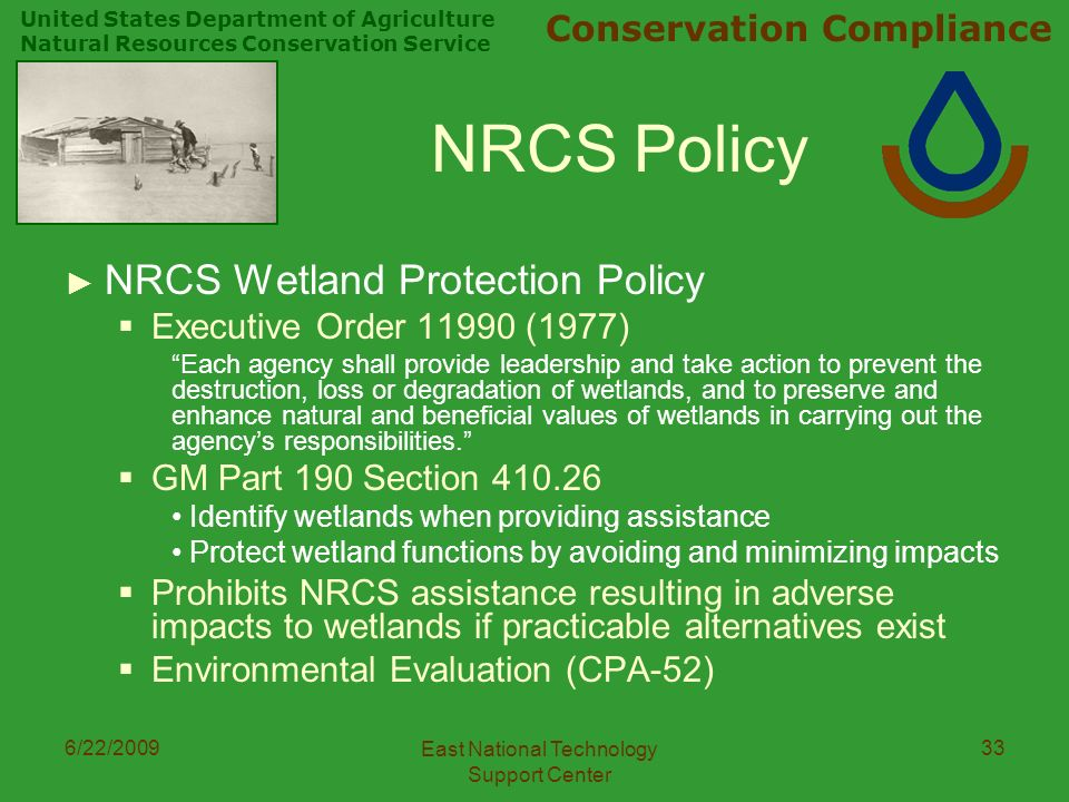 United States Department of Agriculture Natural Resources Conservation Service Conservation Compliance 6/22/2009 East National Technology Support Center 33 NRCS Policy ► NRCS Wetland Protection Policy  Executive Order (1977) Each agency shall provide leadership and take action to prevent the destruction, loss or degradation of wetlands, and to preserve and enhance natural and beneficial values of wetlands in carrying out the agency's responsibilities.  GM Part 190 Section Identify wetlands when providing assistance Protect wetland functions by avoiding and minimizing impacts  Prohibits NRCS assistance resulting in adverse impacts to wetlands if practicable alternatives exist  Environmental Evaluation (CPA-52)