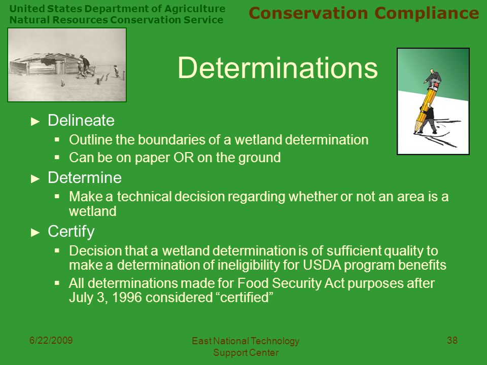 United States Department of Agriculture Natural Resources Conservation Service Conservation Compliance 6/22/2009 East National Technology Support Center 38 Determinations ► Delineate  Outline the boundaries of a wetland determination  Can be on paper OR on the ground ► Determine  Make a technical decision regarding whether or not an area is a wetland ► Certify  Decision that a wetland determination is of sufficient quality to make a determination of ineligibility for USDA program benefits  All determinations made for Food Security Act purposes after July 3, 1996 considered certified