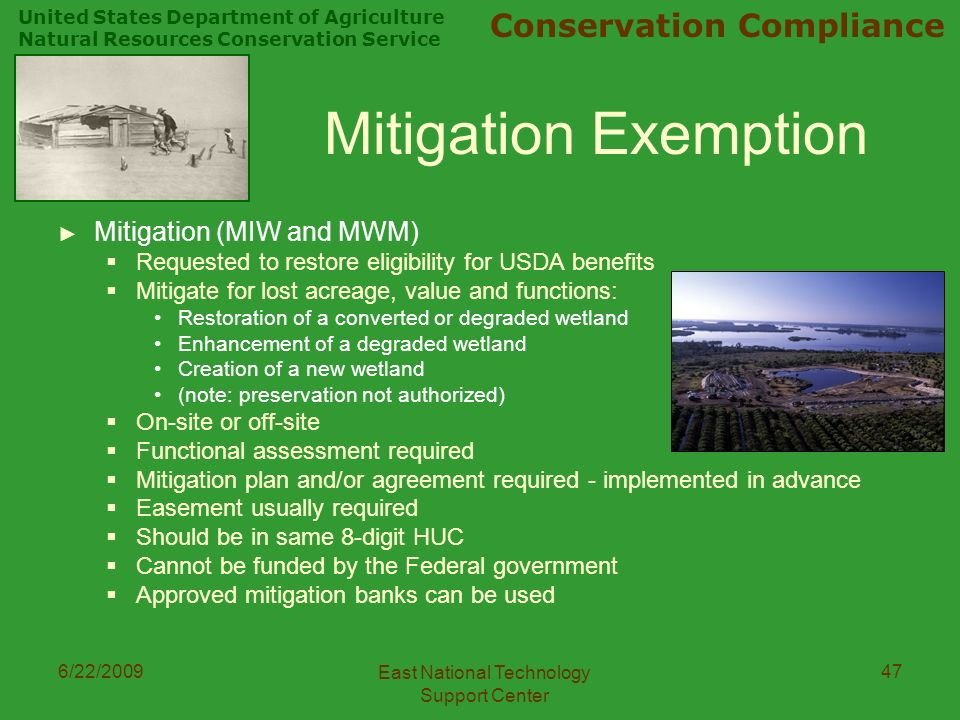 United States Department of Agriculture Natural Resources Conservation Service Conservation Compliance 6/22/2009 East National Technology Support Center 47 Mitigation Exemption ► Mitigation (MIW and MWM)  Requested to restore eligibility for USDA benefits  Mitigate for lost acreage, value and functions: Restoration of a converted or degraded wetland Enhancement of a degraded wetland Creation of a new wetland (note: preservation not authorized)  On-site or off-site  Functional assessment required  Mitigation plan and/or agreement required - implemented in advance  Easement usually required  Should be in same 8-digit HUC  Cannot be funded by the Federal government  Approved mitigation banks can be used