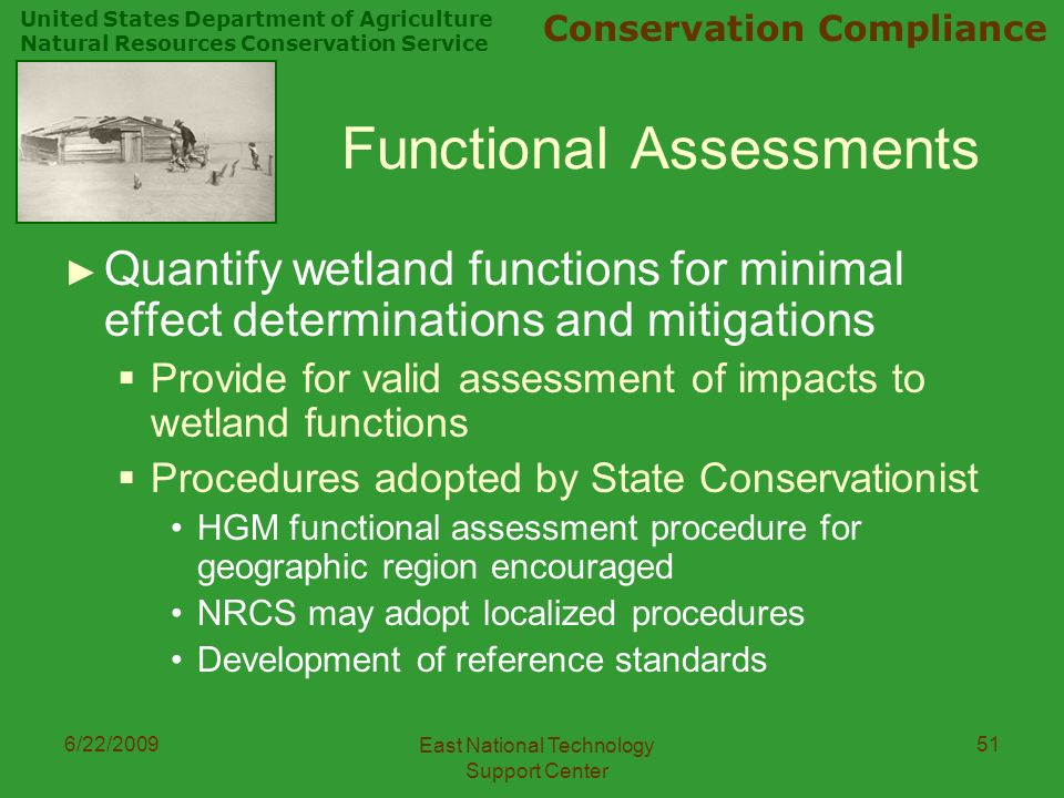 United States Department of Agriculture Natural Resources Conservation Service Conservation Compliance 6/22/2009 East National Technology Support Center 51 Functional Assessments ► Quantify wetland functions for minimal effect determinations and mitigations  Provide for valid assessment of impacts to wetland functions  Procedures adopted by State Conservationist HGM functional assessment procedure for geographic region encouraged NRCS may adopt localized procedures Development of reference standards