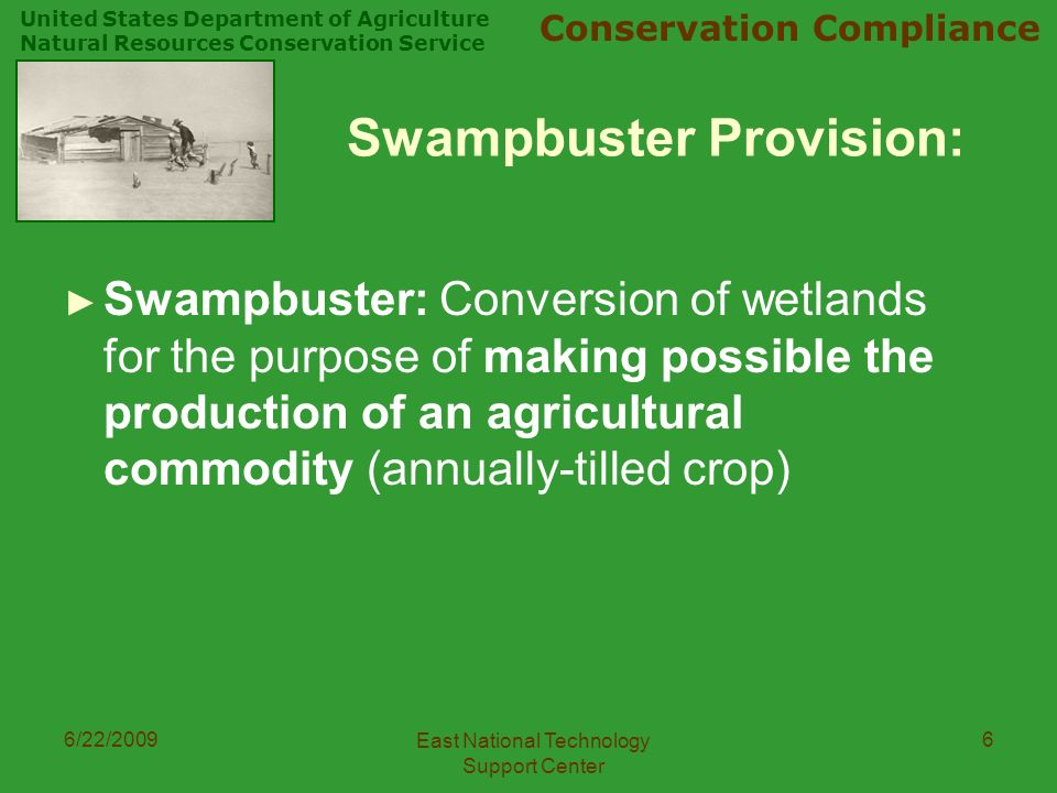 United States Department of Agriculture Natural Resources Conservation Service Conservation Compliance 6/22/2009 East National Technology Support Center 6 Swampbuster Provision: ► Swampbuster: Conversion of wetlands for the purpose of making possible the production of an agricultural commodity (annually-tilled crop)