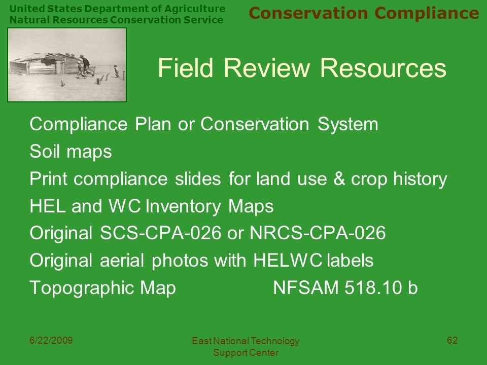 United States Department of Agriculture Natural Resources Conservation Service Conservation Compliance 6/22/2009 East National Technology Support Center 62 Field Review Resources Compliance Plan or Conservation System Soil maps Print compliance slides for land use & crop history HEL and WC Inventory Maps Original SCS-CPA-026 or NRCS-CPA-026 Original aerial photos with HELWC labels Topographic MapNFSAM b