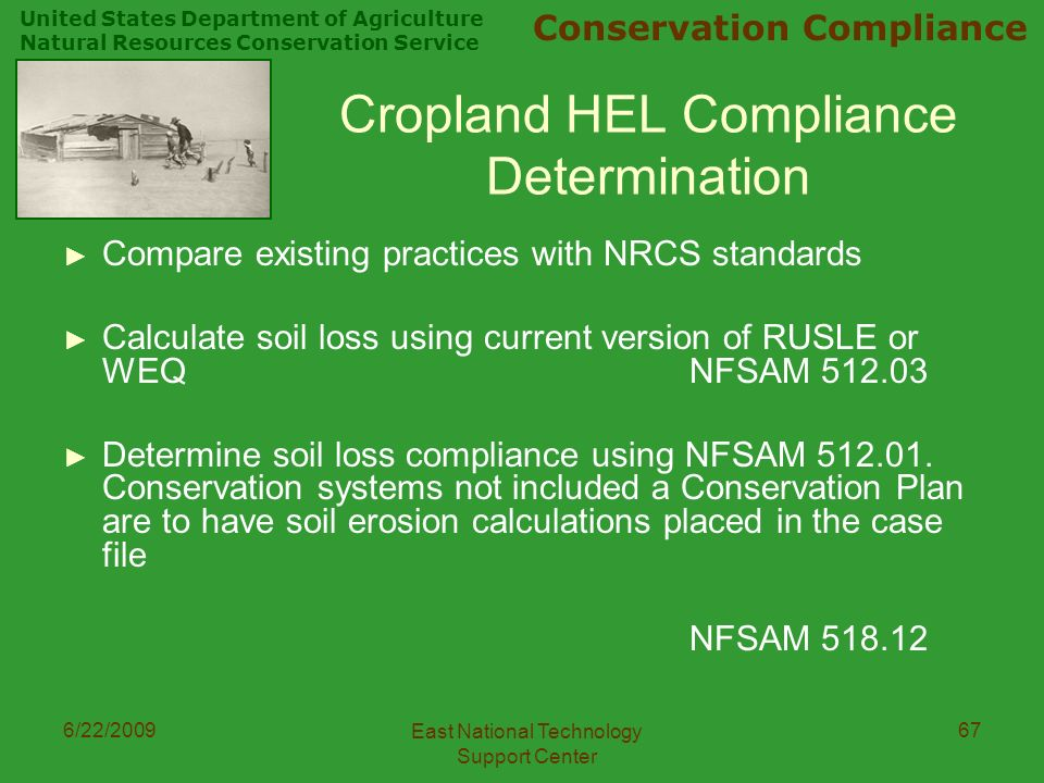 United States Department of Agriculture Natural Resources Conservation Service Conservation Compliance 6/22/2009 East National Technology Support Center 67 Cropland HEL Compliance Determination ► Compare existing practices with NRCS standards ► Calculate soil loss using current version of RUSLE or WEQ NFSAM ► Determine soil loss compliance using NFSAM