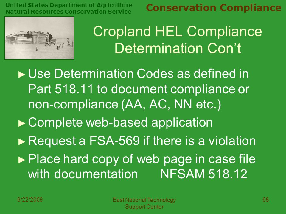United States Department of Agriculture Natural Resources Conservation Service Conservation Compliance 6/22/2009 East National Technology Support Center 68 Cropland HEL Compliance Determination Con't ► Use Determination Codes as defined in Part to document compliance or non-compliance (AA, AC, NN etc.) ► Complete web-based application ► Request a FSA-569 if there is a violation ► Place hard copy of web page in case file with documentationNFSAM