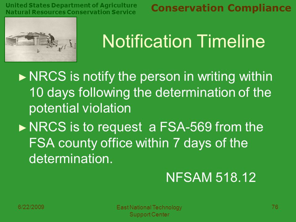 United States Department of Agriculture Natural Resources Conservation Service Conservation Compliance 6/22/2009 East National Technology Support Center 76 Notification Timeline ► NRCS is notify the person in writing within 10 days following the determination of the potential violation ► NRCS is to request a FSA-569 from the FSA county office within 7 days of the determination.