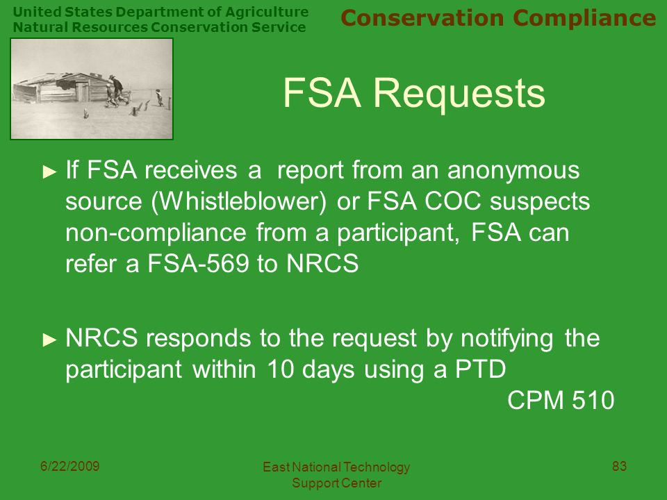 United States Department of Agriculture Natural Resources Conservation Service Conservation Compliance 6/22/2009 East National Technology Support Center 83 FSA Requests ► If FSA receives a report from an anonymous source (Whistleblower) or FSA COC suspects non-compliance from a participant, FSA can refer a FSA-569 to NRCS ► NRCS responds to the request by notifying the participant within 10 days using a PTD CPM 510