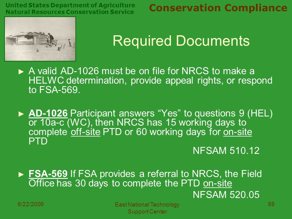 United States Department of Agriculture Natural Resources Conservation Service Conservation Compliance 6/22/2009 East National Technology Support Center 89 Required Documents ► A valid AD-1026 must be on file for NRCS to make a HELWC determination, provide appeal rights, or respond to FSA-569.