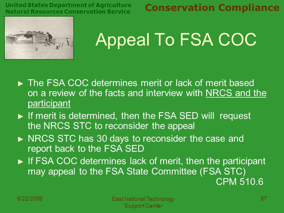 United States Department of Agriculture Natural Resources Conservation Service Conservation Compliance 6/22/2009 East National Technology Support Center 97 Appeal To FSA COC ► The FSA COC determines merit or lack of merit based on a review of the facts and interview with NRCS and the participant ► If merit is determined, then the FSA SED will request the NRCS STC to reconsider the appeal ► NRCS STC has 30 days to reconsider the case and report back to the FSA SED ► If FSA COC determines lack of merit, then the participant may appeal to the FSA State Committee (FSA STC) CPM 510.6
