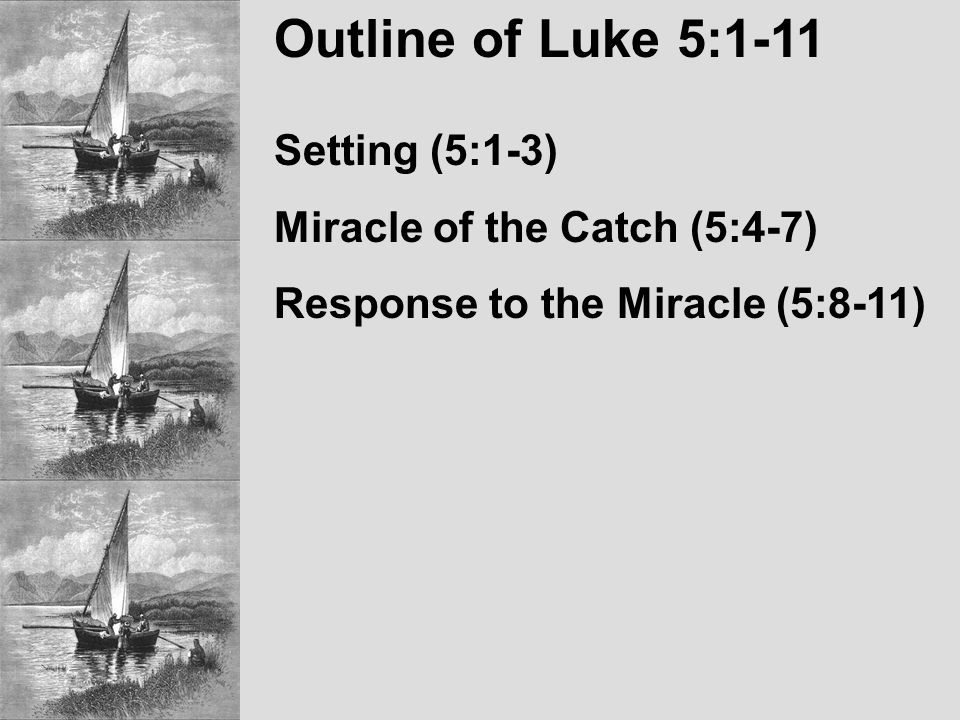 Outline of Luke 5:1-11 Setting (5:1-3) Miracle of the Catch (5:4-7) Response to the Miracle (5:8-11)