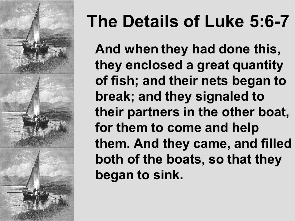 The Details of Luke 5:6-7 And when they had done this, they enclosed a great quantity of fish; and their nets began to break; and they signaled to their partners in the other boat, for them to come and help them.