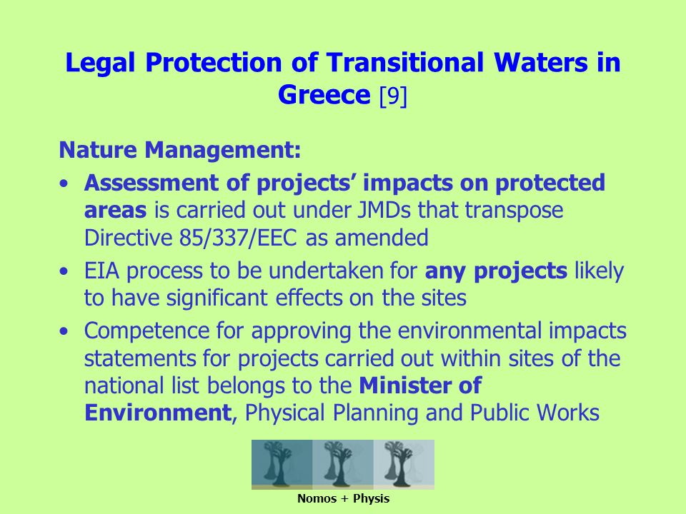 Legal Protection of Transitional Waters in Greece [9] Nature Management: Assessment of projects' impacts on protected areas is carried out under JMDs that transpose Directive 85/337/EEC as amended EIA process to be undertaken for any projects likely to have significant effects on the sites Competence for approving the environmental impacts statements for projects carried out within sites of the national list belongs to the Minister of Environment, Physical Planning and Public Works Nomos + Physis