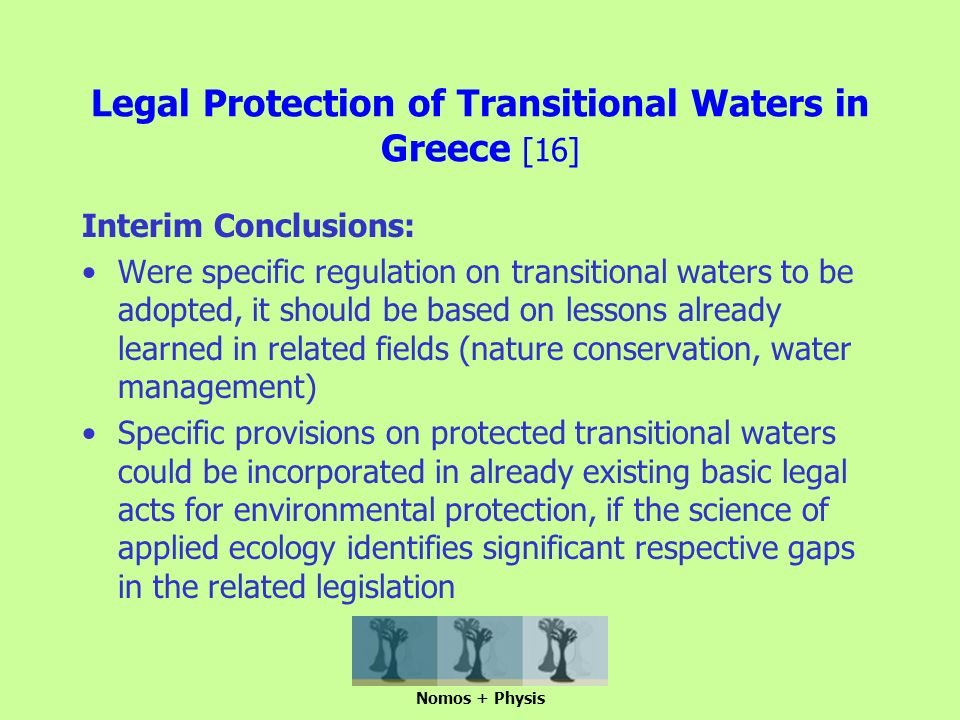 Legal Protection of Transitional Waters in Greece [16] Interim Conclusions: Were specific regulation on transitional waters to be adopted, it should be based on lessons already learned in related fields (nature conservation, water management) Specific provisions on protected transitional waters could be incorporated in already existing basic legal acts for environmental protection, if the science of applied ecology identifies significant respective gaps in the related legislation Nomos + Physis