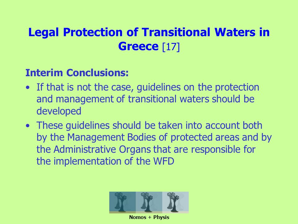 Legal Protection of Transitional Waters in Greece [17] Interim Conclusions: If that is not the case, guidelines on the protection and management of transitional waters should be developed These guidelines should be taken into account both by the Management Bodies of protected areas and by the Administrative Organs that are responsible for the implementation of the WFD Nomos + Physis