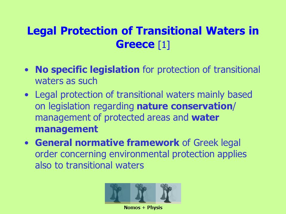 Legal Protection of Transitional Waters in Greece [1] No specific legislation for protection of transitional waters as such Legal protection of transitional waters mainly based on legislation regarding nature conservation/ management of protected areas and water management General normative framework of Greek legal order concerning environmental protection applies also to transitional waters Nomos + Physis
