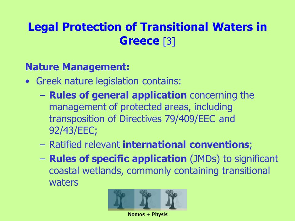 Legal Protection of Transitional Waters in Greece [3] Nature Management: Greek nature legislation contains: –Rules of general application concerning the management of protected areas, including transposition of Directives 79/409/EEC and 92/43/EEC; –Ratified relevant international conventions; –Rules of specific application (JMDs) to significant coastal wetlands, commonly containing transitional waters Nomos + Physis