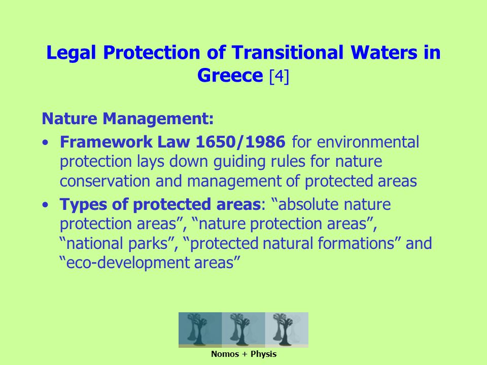 Legal Protection of Transitional Waters in Greece [4] Nature Management: Framework Law 1650/1986 for environmental protection lays down guiding rules for nature conservation and management of protected areas Types of protected areas: absolute nature protection areas , nature protection areas , national parks , protected natural formations and eco-development areas Nomos + Physis