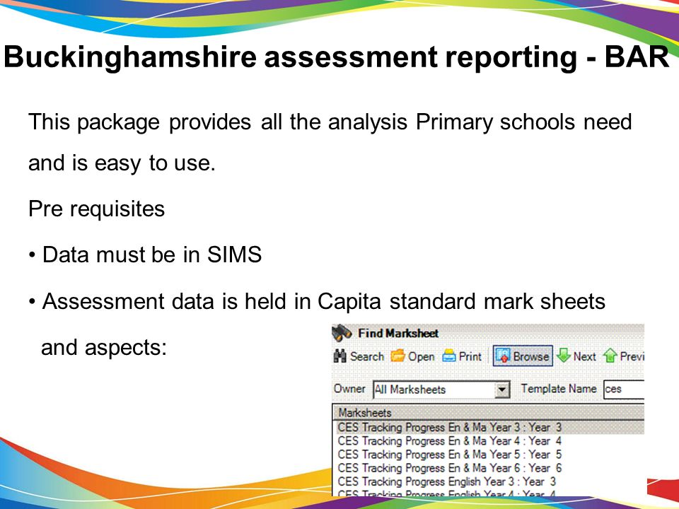Buckinghamshire assessment reporting - BAR This package provides all the analysis Primary schools need and is easy to use.