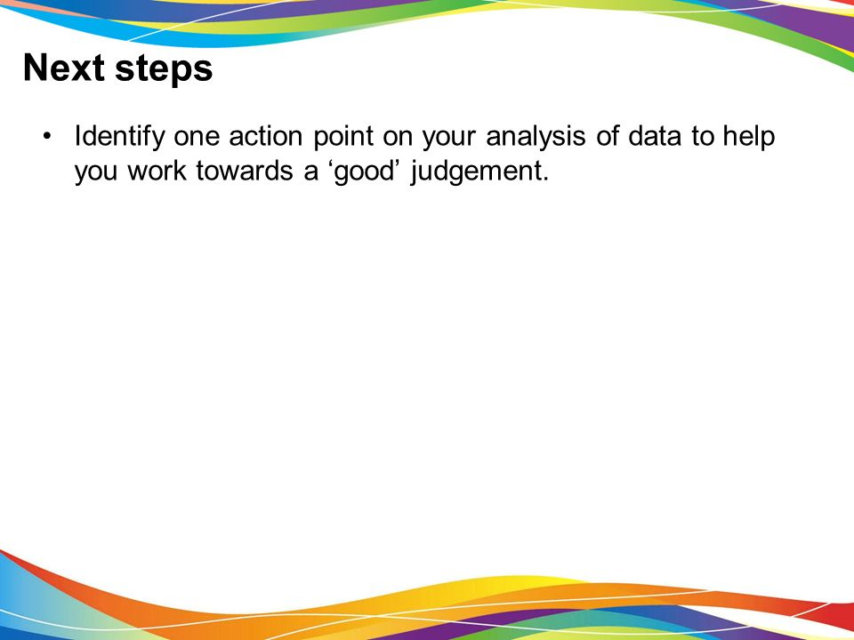 Next steps Identify one action point on your analysis of data to help you work towards a 'good' judgement.