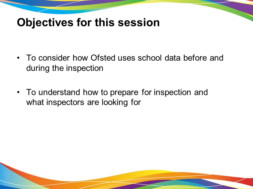Objectives for this session To consider how Ofsted uses school data before and during the inspection To understand how to prepare for inspection and what inspectors are looking for