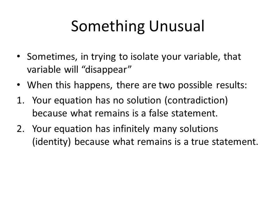 Something Unusual Sometimes, in trying to isolate your variable, that variable will disappear When this happens, there are two possible results: 1.Your equation has no solution (contradiction) because what remains is a false statement.