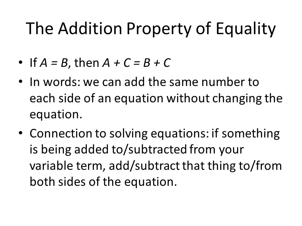The Addition Property of Equality If A = B, then A + C = B + C In words: we can add the same number to each side of an equation without changing the equation.