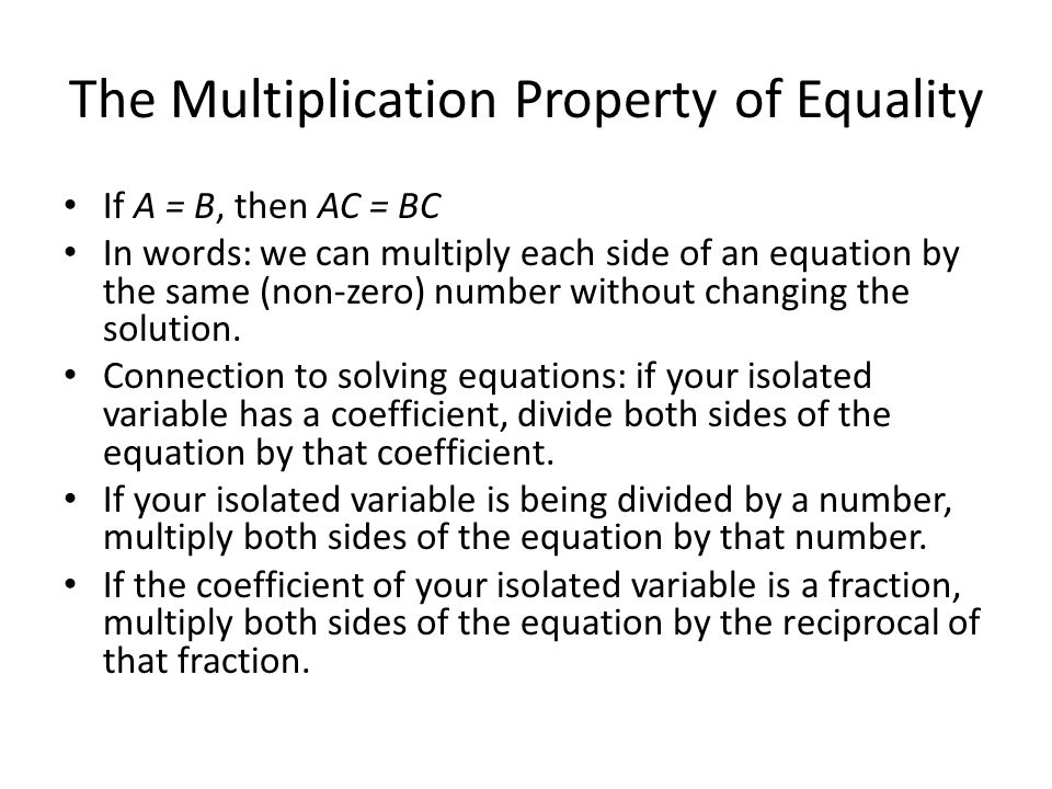 The Multiplication Property of Equality If A = B, then AC = BC In words: we can multiply each side of an equation by the same (non-zero) number without changing the solution.