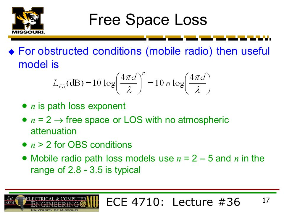 ECE 4710: Lecture #36 17 Free Space Loss  For obstructed conditions (mobile radio) then useful model is  n is path loss exponent  n = 2  free space or LOS with no atmospheric attenuation  n > 2 for OBS conditions  Mobile radio path loss models use n = 2 – 5 and n in the range of is typical