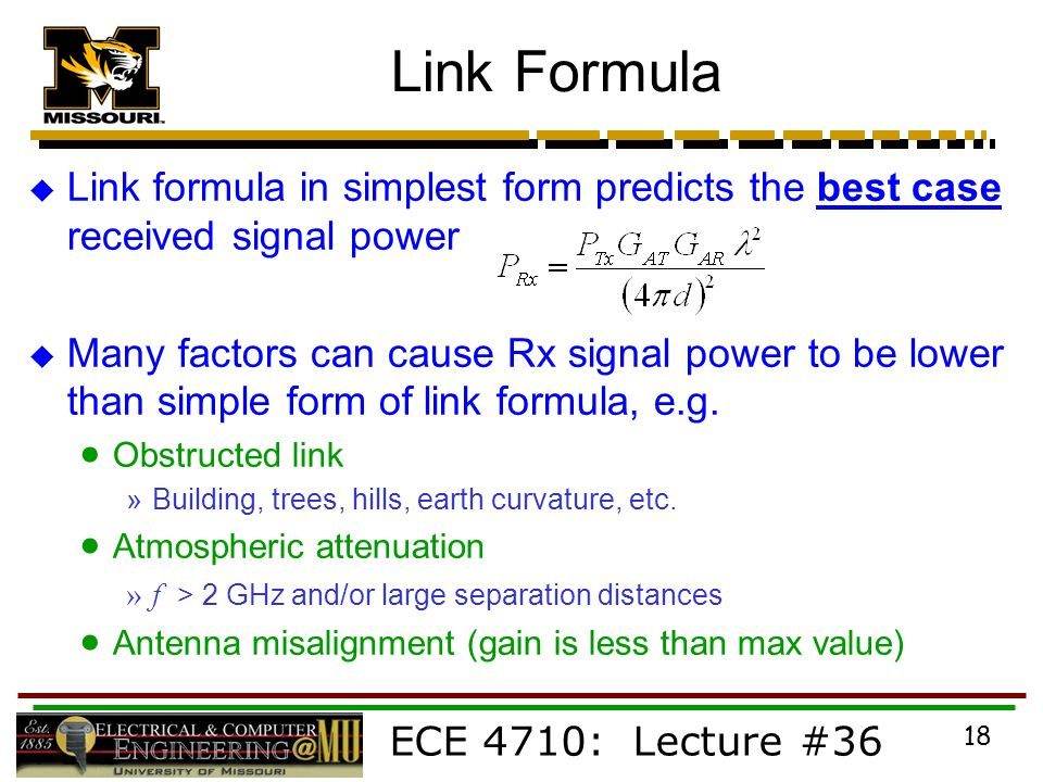 ECE 4710: Lecture #36 18 Link Formula  Link formula in simplest form predicts the best case received signal power  Many factors can cause Rx signal power to be lower than simple form of link formula, e.g.